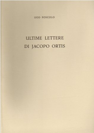 UGO FOSCOLO - ULTIME LETTERE DI JACOPO ORTIS